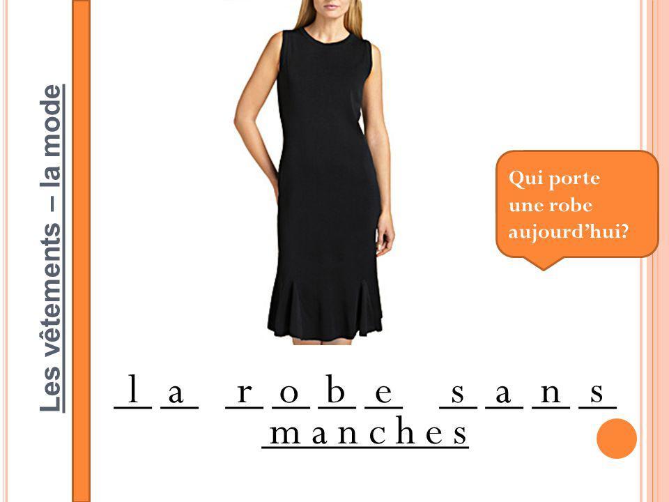 Les vêtements – la mode __ __ __ __ __ __ __ __ __ __ ___________ larobesan s m a n c h e s Qui porte une robe aujourdhui