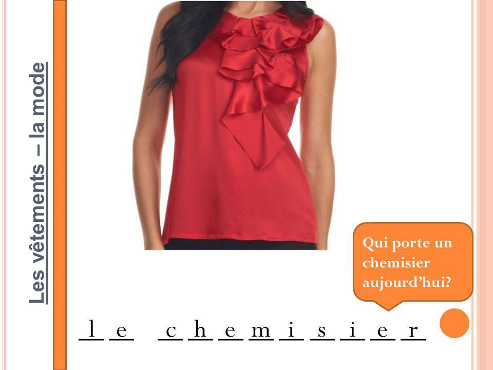 Les vêtements – la mode __ __ __ __ __ __ __ __ __ __ __ lechemisie r Qui porte un chemisier aujourdhui