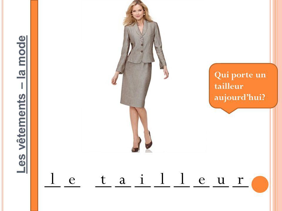 Les vêtements – la mode __ __ __ __ __ letailleur Qui porte un tailleur aujourdhui?