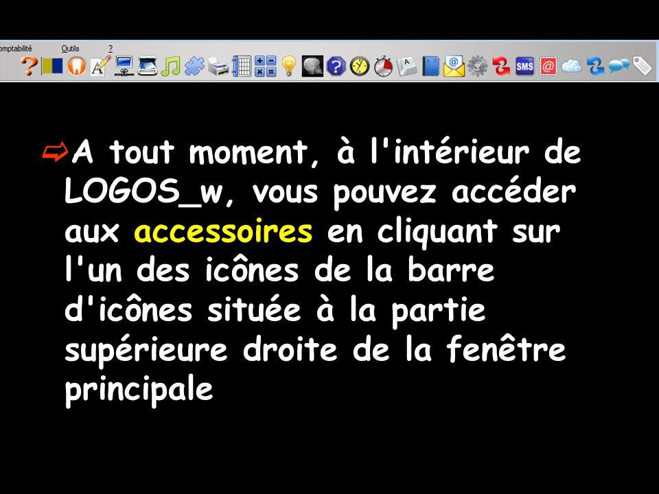 A tout moment, à l'intérieur de LOGOS_w, vous pouvez accéder aux accessoires en cliquant sur l'un des icônes de la barre d'icônes située à la partie s
