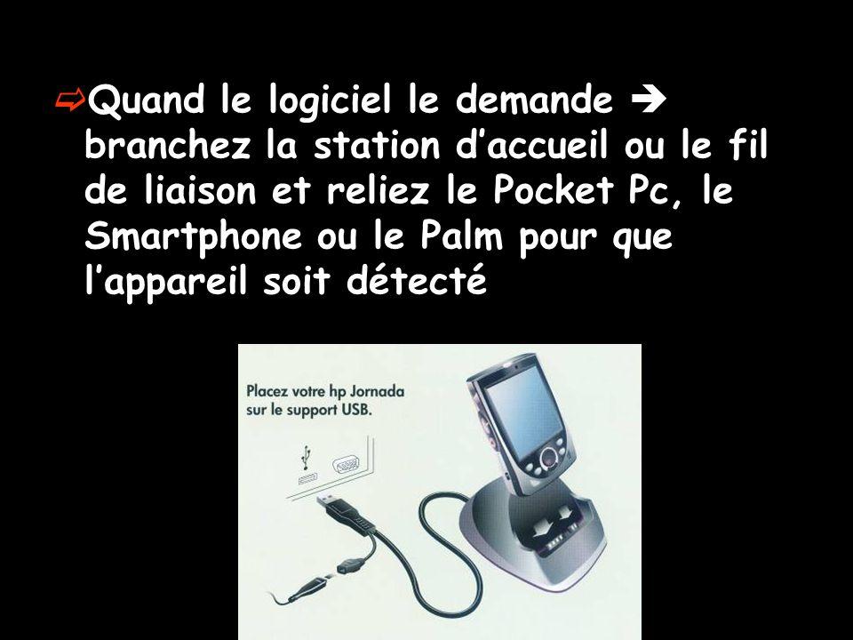 Quand le logiciel le demande branchez la station daccueil ou le fil de liaison et reliez le Pocket Pc, le Smartphone ou le Palm pour que lappareil soi