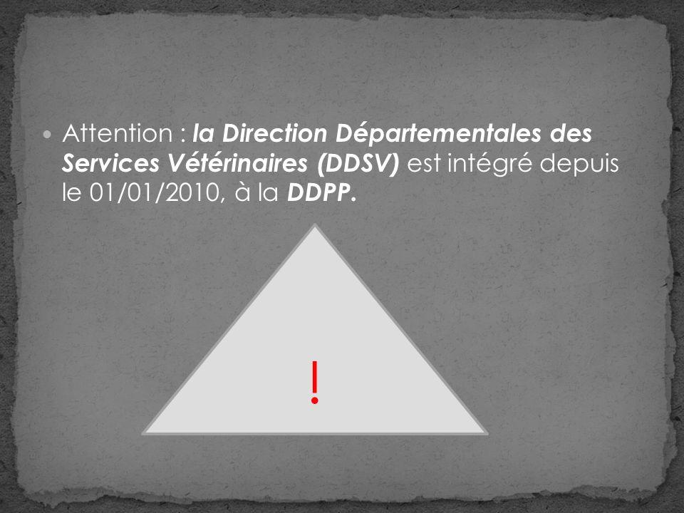 Attention : la Direction Départementales des Services Vétérinaires (DDSV) est intégré depuis le 01/01/2010, à la DDPP.