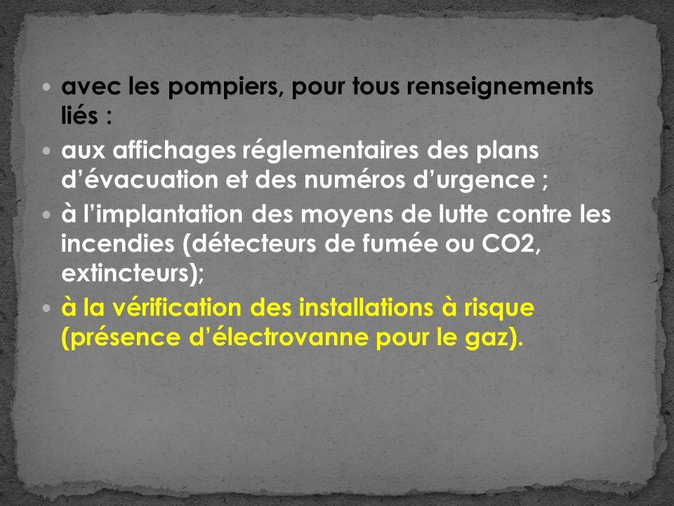 avec les pompiers, pour tous renseignements liés : aux affichages réglementaires des plans dévacuation et des numéros durgence ; à limplantation des moyens de lutte contre les incendies (détecteurs de fumée ou CO2, extincteurs); à la vérification des installations à risque (présence délectrovanne pour le gaz).