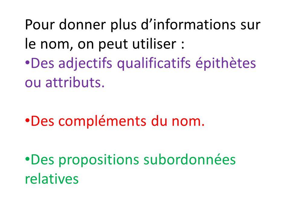 Pour donner plus dinformations sur le nom, on peut utiliser : Des adjectifs qualificatifs épithètes ou attributs. Des compléments du nom. Des proposit