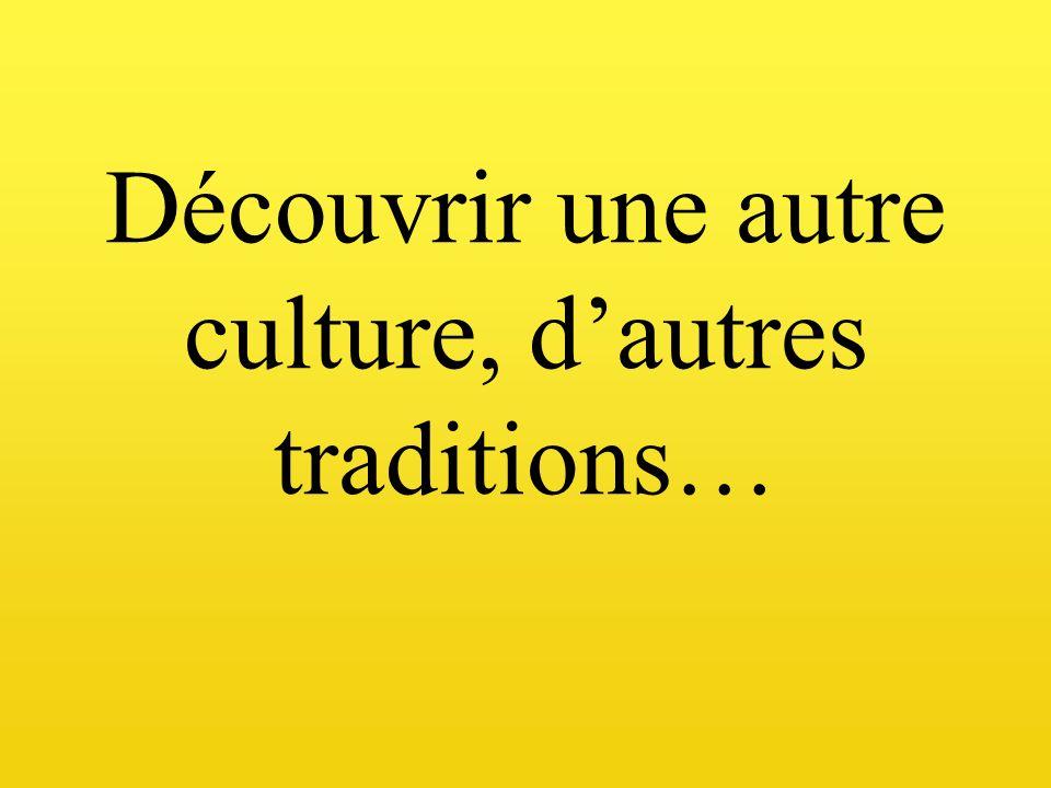 Découvrir une autre culture, dautres traditions…