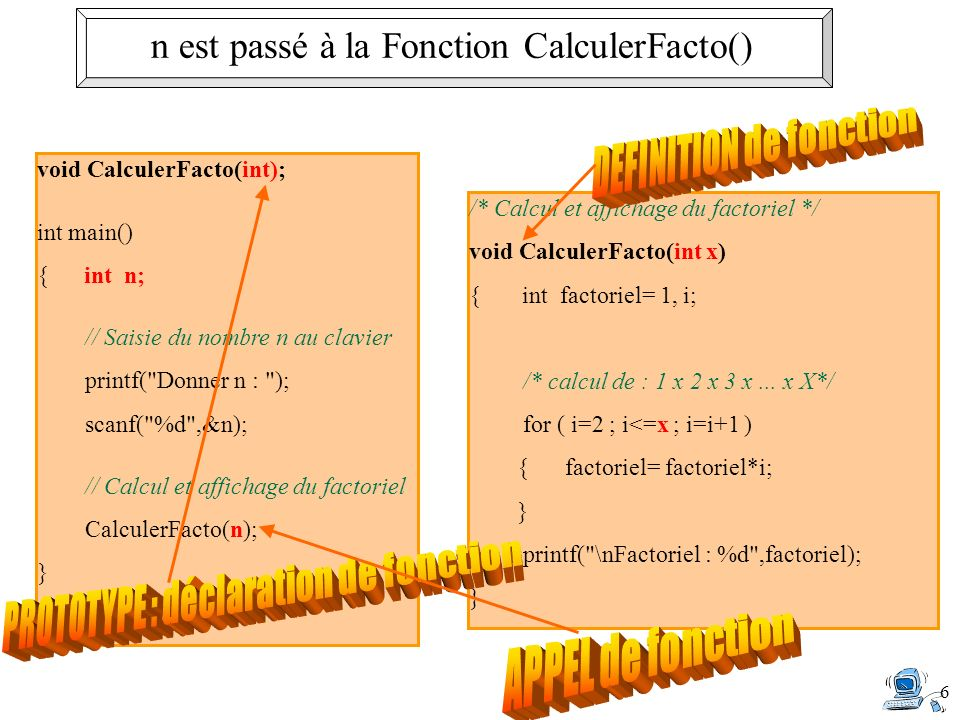 6 n est passé à la Fonction CalculerFacto() void CalculerFacto(int); int main() { int n; // Saisie du nombre n au clavier printf( Donner n : ); scanf( %d ,&n); // Calcul et affichage du factoriel CalculerFacto(n); }...