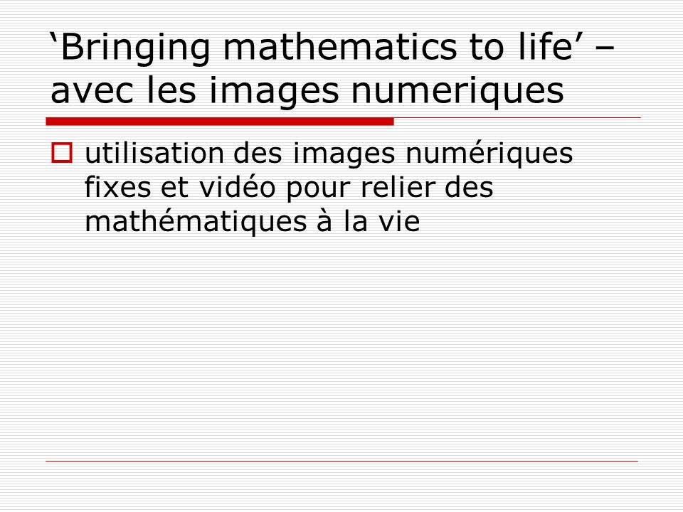 Bringing mathematics to life – avec les images numeriques utilisation des images numériques fixes et vidéo pour relier des mathématiques à la vie