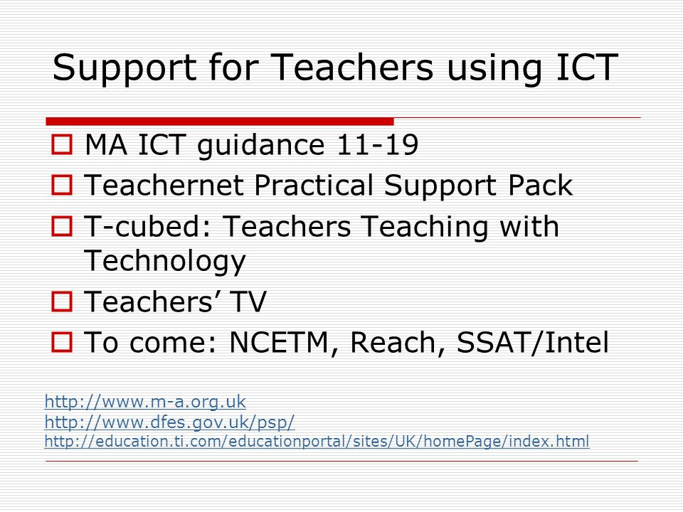 Support for Teachers using ICT MA ICT guidance 11-19 Teachernet Practical Support Pack T-cubed: Teachers Teaching with Technology Teachers TV To come: NCETM, Reach, SSAT/Intel http://www.m-a.org.uk http://www.dfes.gov.uk/psp/ http://education.ti.com/educationportal/sites/UK/homePage/index.html