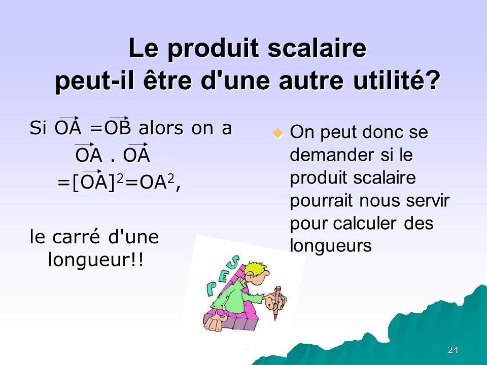 24 Le produit scalaire peut-il être d'une autre utilité? Si OA =OB alors on a OA. OA OA. OA =[OA] 2 =OA 2, =[OA] 2 =OA 2, le carré d'une longueur!! On