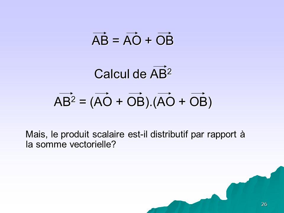 26 AB = AO + OB Calcul de AB 2 AB 2 = (AO + OB).(AO + OB) Mais, le produit scalaire est-il distributif par rapport à la somme vectorielle? Mais, le pr