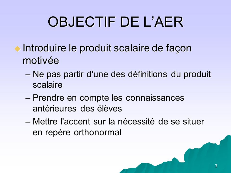 3 OBJECTIF DE LAER Introduire le produit scalaire de façon motivée Introduire le produit scalaire de façon motivée –Ne pas partir d'une des définition