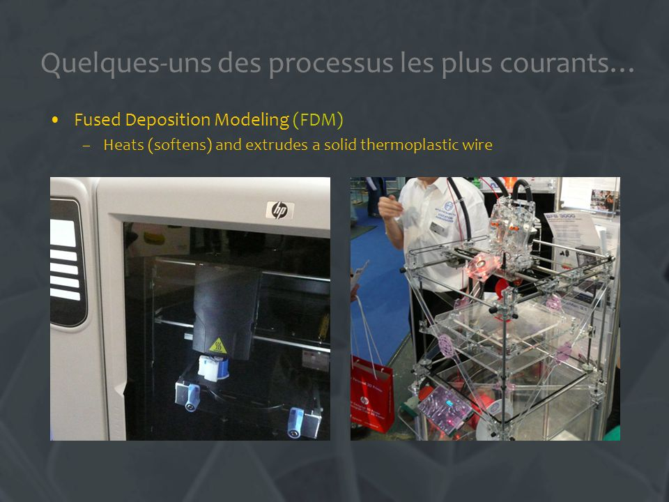 Quelques-uns des processus les plus courants… Fused Deposition Modeling (FDM) –Heats (softens) and extrudes a solid thermoplastic wire