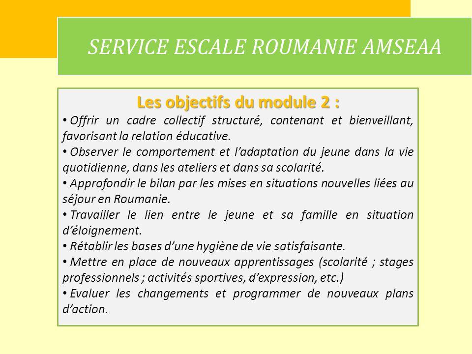 SERVICE ESCALE ROUMANIE AMSEAA Les objectifs du module 2 : Offrir un cadre collectif structuré, contenant et bienveillant, favorisant la relation éduc