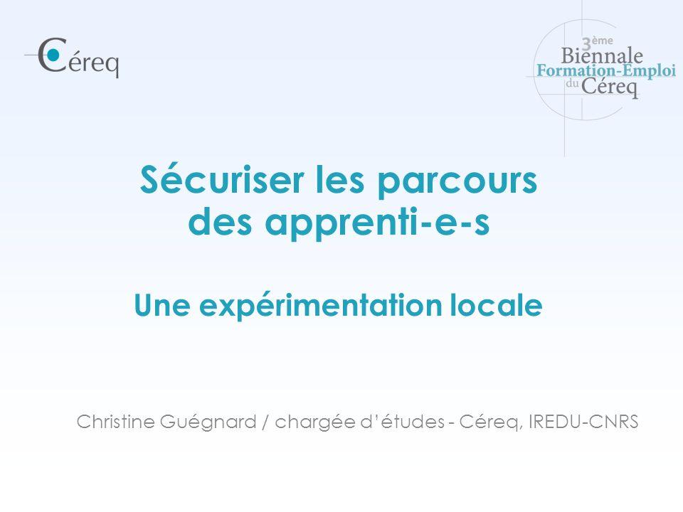 Christine Guégnard / chargée détudes - Céreq, IREDU-CNRS Sécuriser les parcours des apprenti-e-s Une expérimentation locale