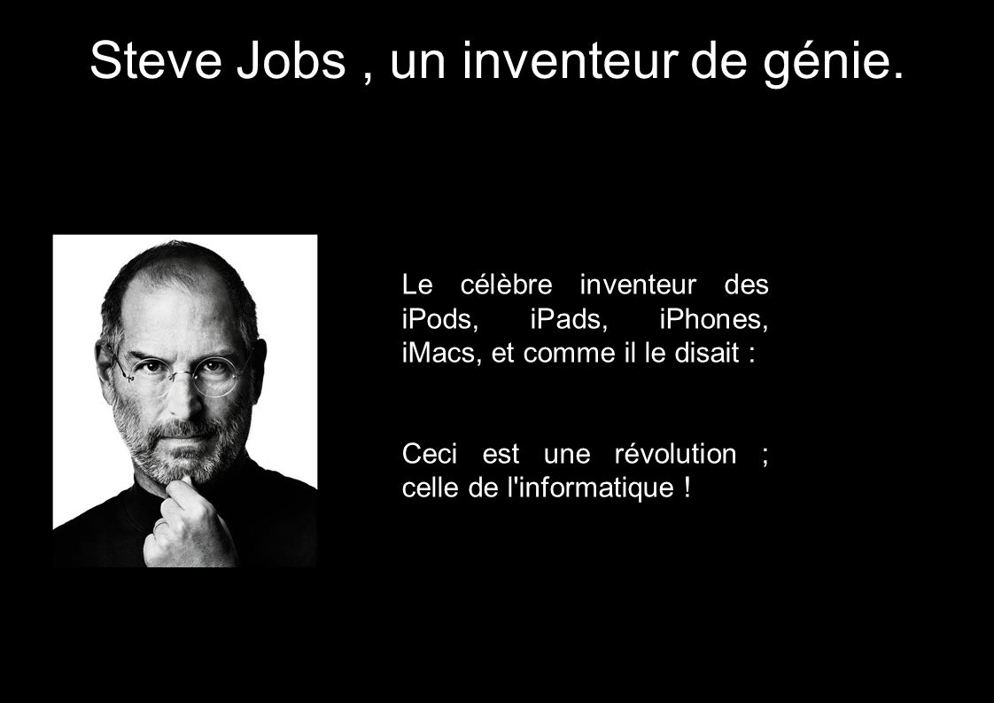 Steve Jobs, un inventeur de génie. Le célèbre inventeur des iPods, iPads, iPhones, iMacs, et comme il le disait : Ceci est une révolution ; celle de l