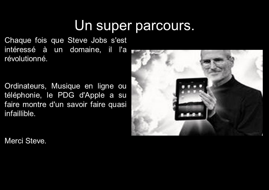 Un super parcours. Chaque fois que Steve Jobs s'est intéressé à un domaine, il l'a révolutionné. Ordinateurs, Musique en ligne ou téléphonie, le PDG d