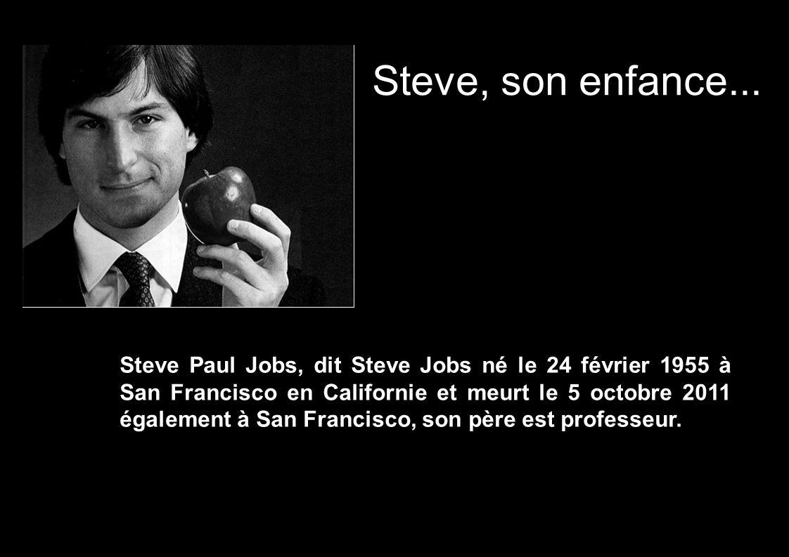 Steve, son enfance... Steve Paul Jobs, dit Steve Jobs né le 24 février 1955 à San Francisco en Californie et meurt le 5 octobre 2011 également à San F