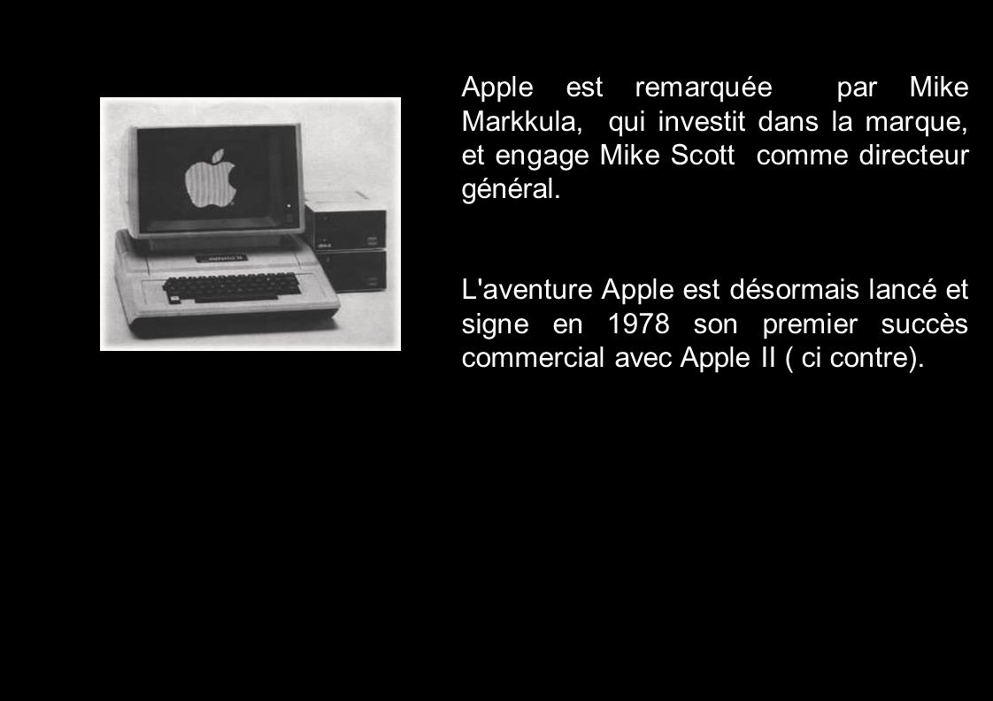 Apple est remarquée par Mike Markkula, qui investit dans la marque, et engage Mike Scott comme directeur général. L'aventure Apple est désormais lancé