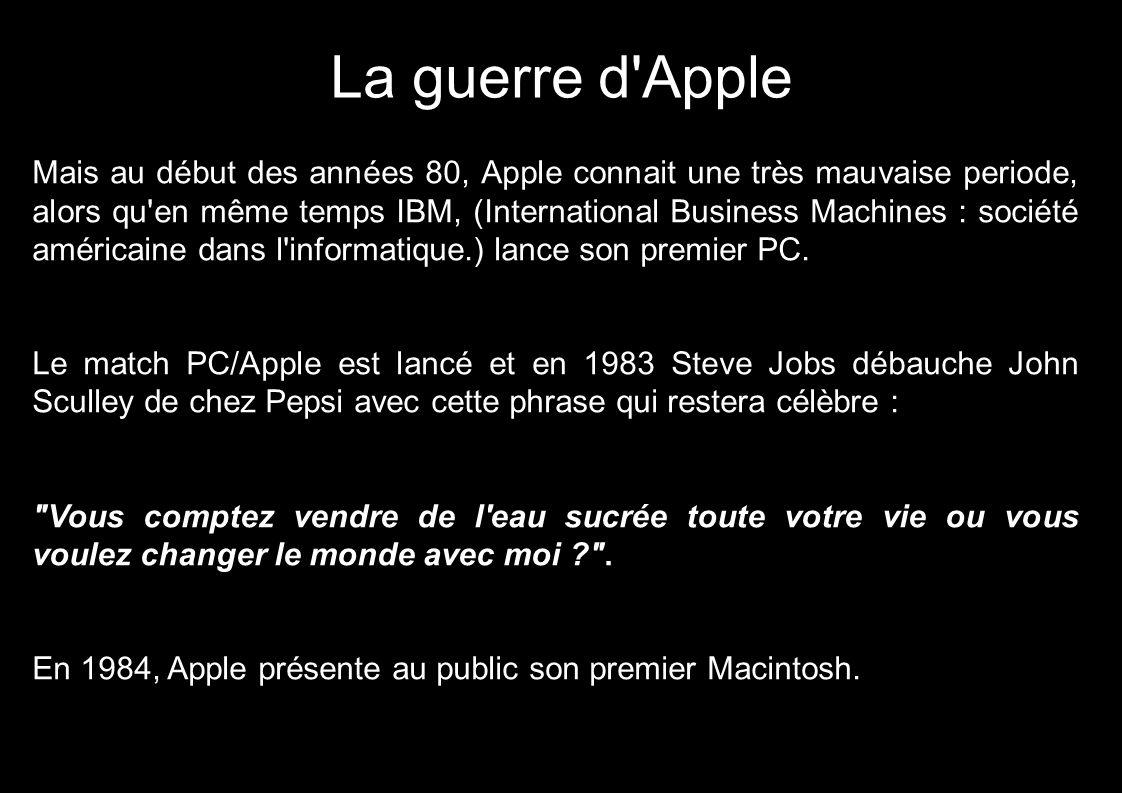 La guerre d Apple Mais au début des années 80, Apple connait une très mauvaise periode, alors qu en même temps IBM, (International Business Machines : société américaine dans l informatique.) lance son premier PC.