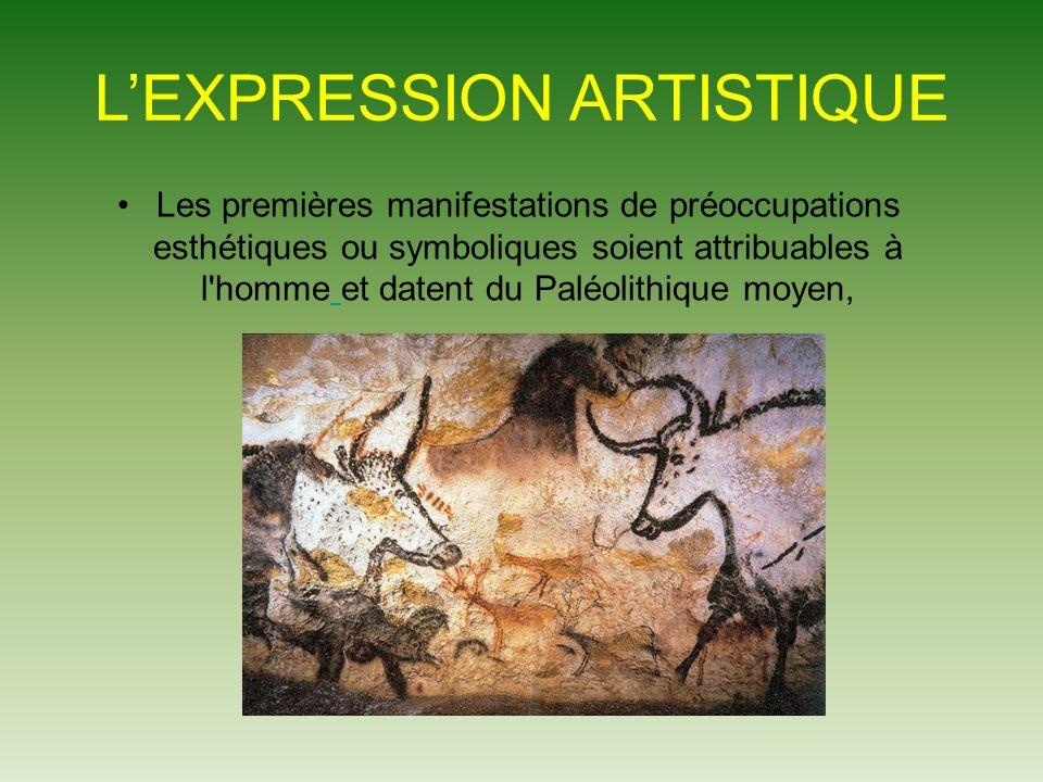 LEXPRESSION ARTISTIQUE Les premières manifestations de préoccupations esthétiques ou symboliques soient attribuables à l homme et datent du Paléolithique moyen,