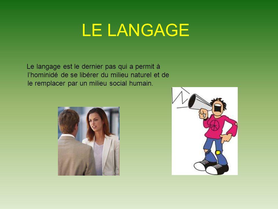 LE LANGAGE Le langage est le dernier pas qui a permit à lhominidé de se libérer du milieu naturel et de le remplacer par un milieu social humain.