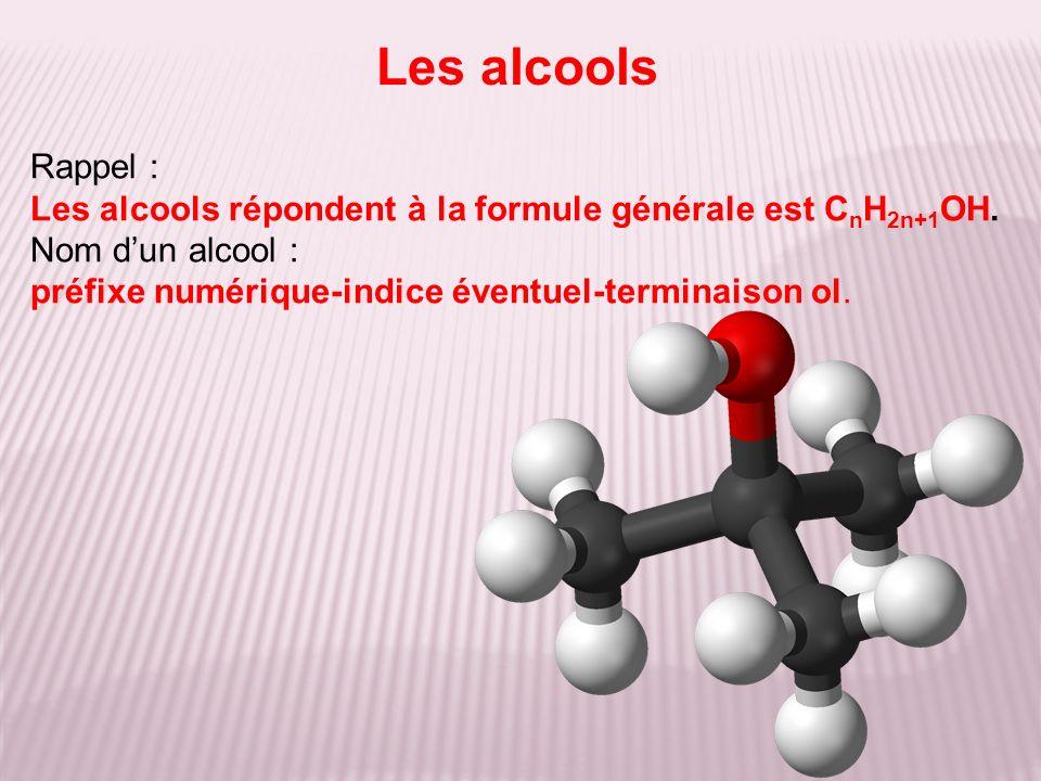 Rappel : Les alcools répondent à la formule générale est C n H 2n+1 OH. Nom dun alcool : préfixe numérique-indice éventuel-terminaison ol. Les alcools