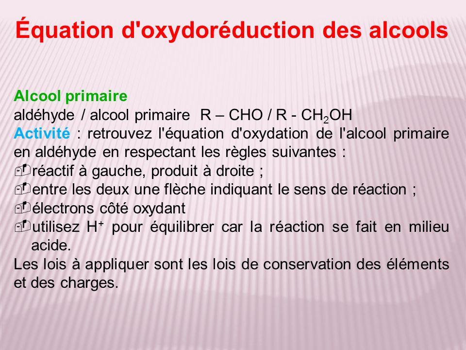 Alcool primaire aldéhyde / alcool primaireR – CHO / R - CH 2 OH Activité : retrouvez l'équation d'oxydation de l'alcool primaire en aldéhyde en respec