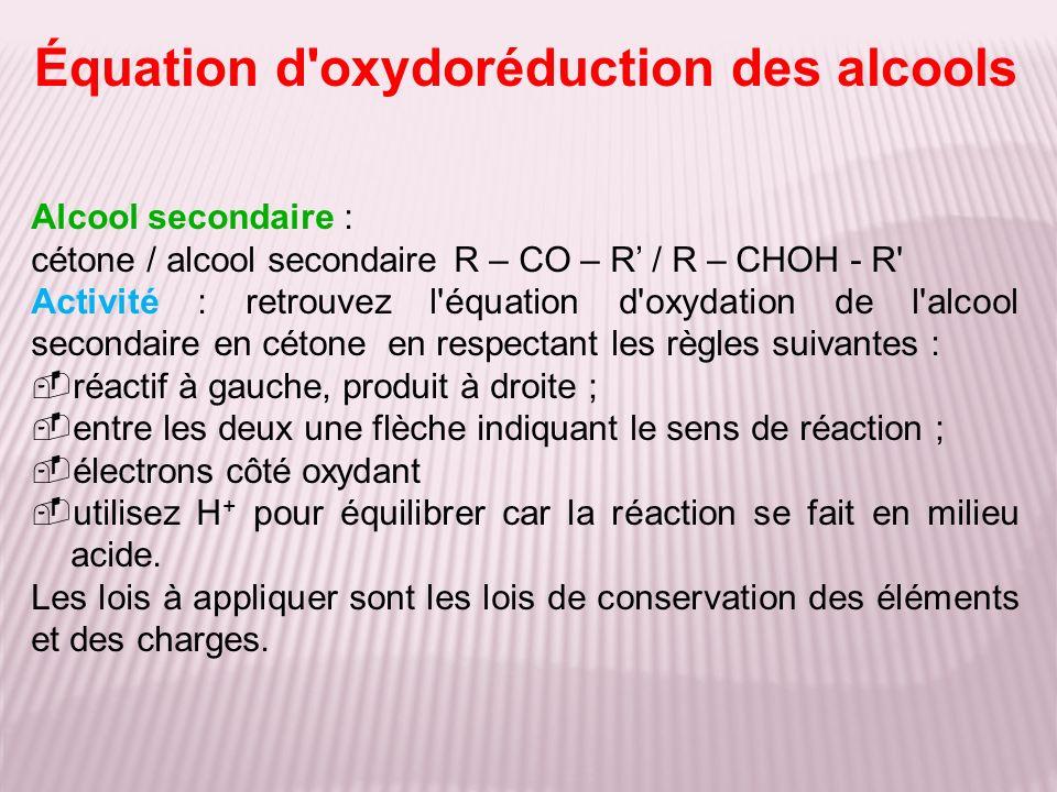 Alcool secondaire : cétone / alcool secondaireR – CO – R / R – CHOH - R' Activité : retrouvez l'équation d'oxydation de l'alcool secondaire en cétone