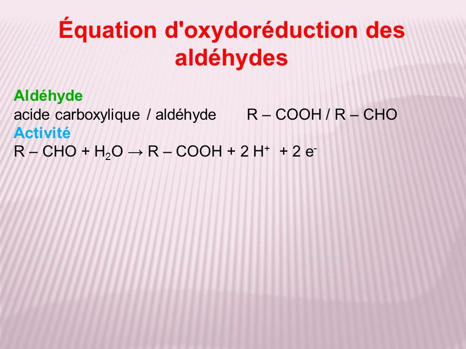 Aldéhyde acide carboxylique / aldéhyde R – COOH / R – CHO Activité R – CHO + H 2 O R – COOH + 2 H + + 2 e - Équation d'oxydoréduction des aldéhydes