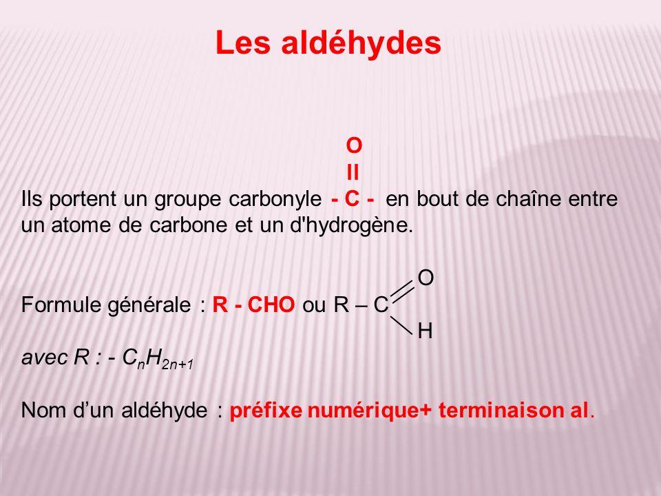 O ll Ils portent un groupe carbonyle - C - en bout de chaîne entre un atome de carbone et un d'hydrogène. O Formule générale : R - CHO ou R – C H avec