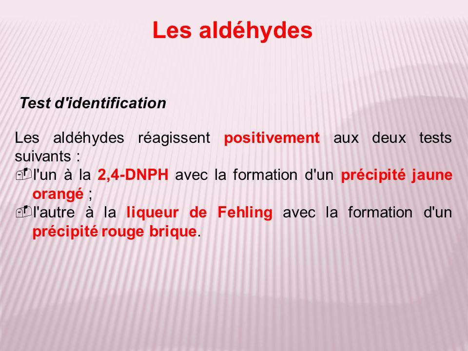 Test d'identification Les aldéhydes réagissent positivement aux deux tests suivants : l'un à la 2,4-DNPH avec la formation d'un précipité jaune orangé