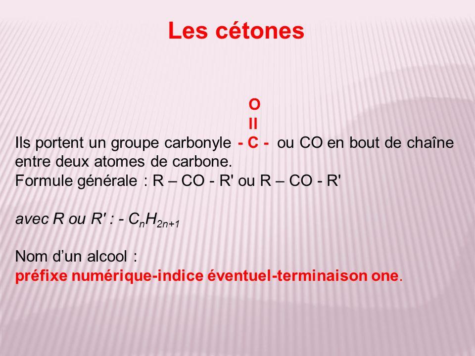 O ll Ils portent un groupe carbonyle - C - ou CO en bout de chaîne entre deux atomes de carbone. Formule générale : R – CO - R' ou R – CO - R' avec R