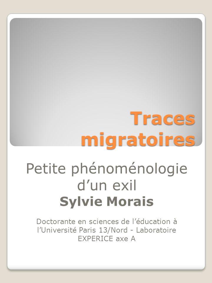 Traces migratoires Petite phénoménologie dun exil Sylvie Morais Doctorante en sciences de léducation à lUniversité Paris 13/Nord - Laboratoire EXPERIC