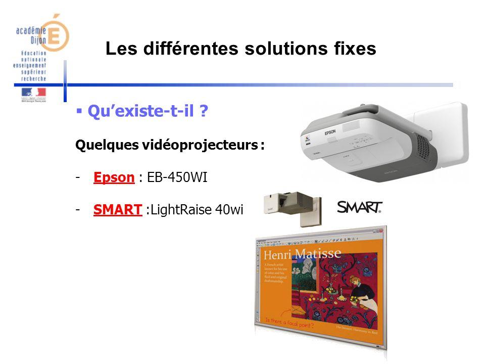 Quexiste-t-il ? Quelques vidéoprojecteurs : -Epson : EB-450WIEpson -SMART :LightRaise 40wiSMART Les différentes solutions fixes