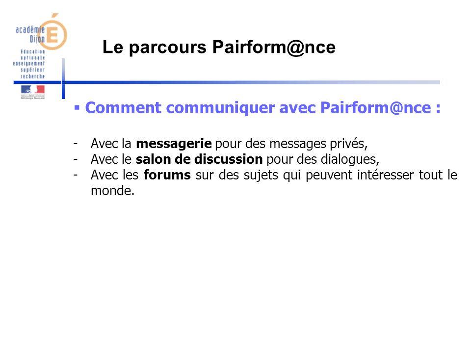 Comment communiquer avec Pairform@nce : -Avec la messagerie pour des messages privés, -Avec le salon de discussion pour des dialogues, -Avec les forum