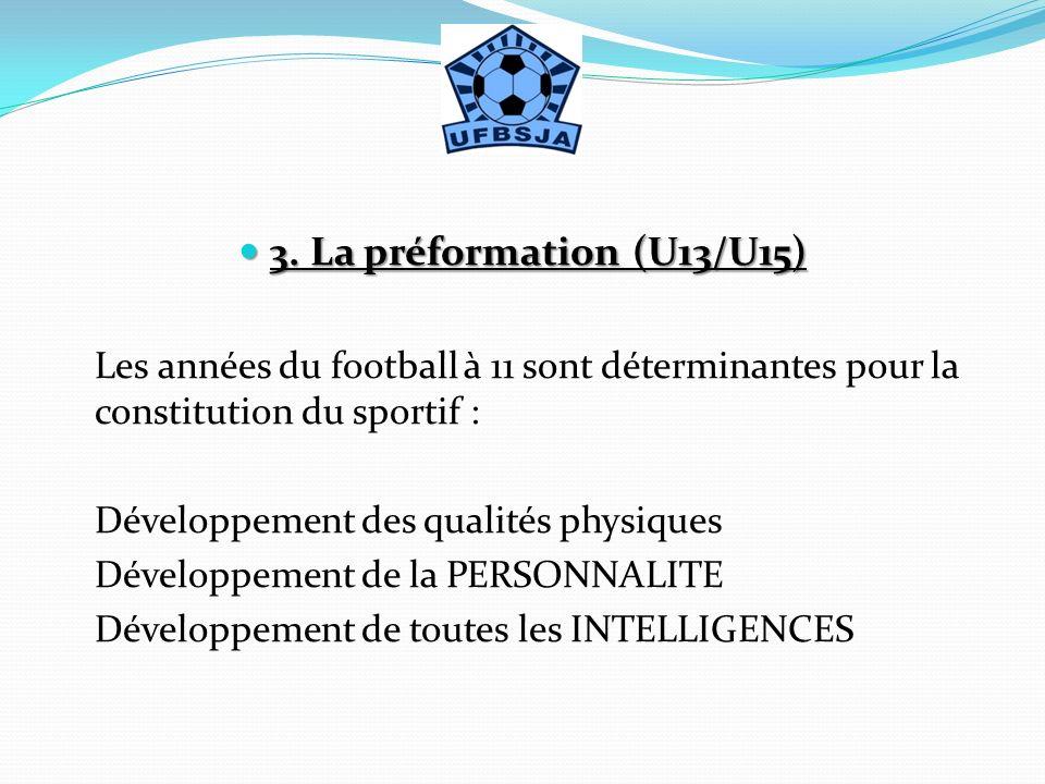 3. La préformation (U13/U15) 3. La préformation (U13/U15) Les années du football à 11 sont déterminantes pour la constitution du sportif : Développeme
