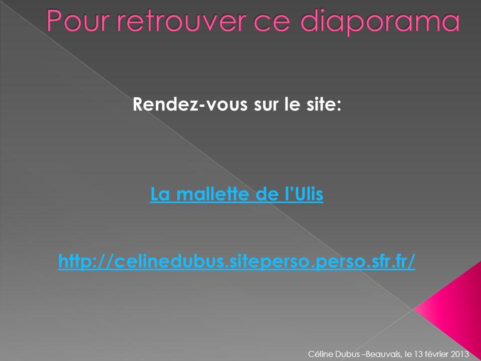 Rendez-vous sur le site: La mallette de lUlis http://celinedubus.siteperso.perso.sfr.fr/ Céline Dubus –Beauvais, le 13 février 2013