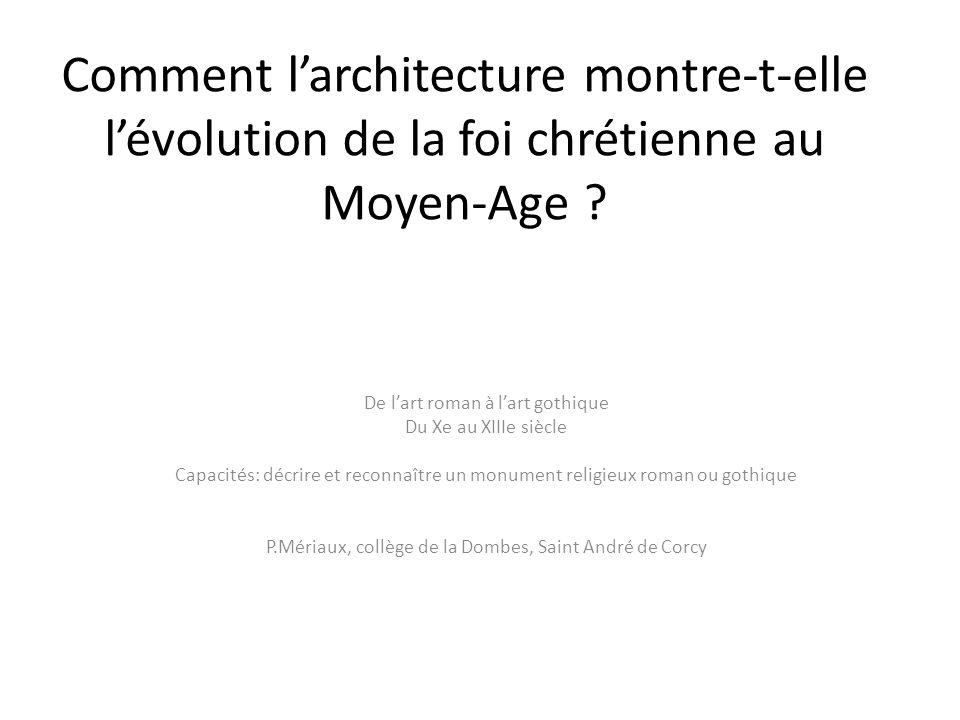 Comment larchitecture montre-t-elle lévolution de la foi chrétienne au Moyen-Age ? De lart roman à lart gothique Du Xe au XIIIe siècle Capacités: décr