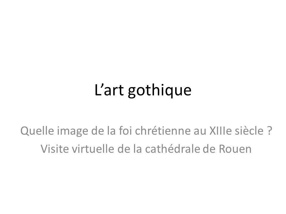 Lart gothique Quelle image de la foi chrétienne au XIIIe siècle ? Visite virtuelle de la cathédrale de Rouen