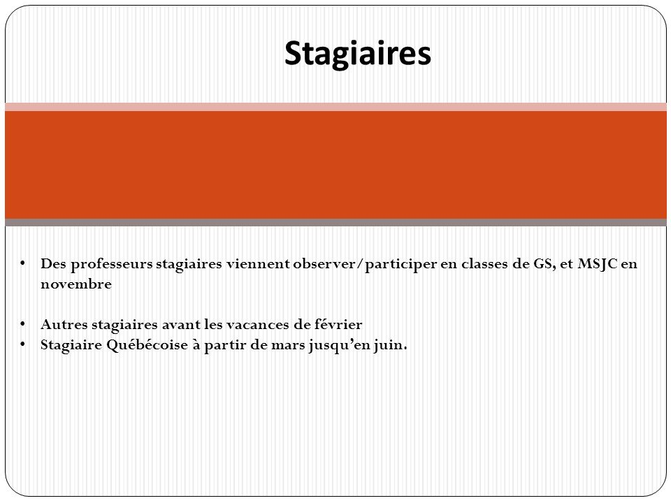 r Stagiaires Des professeurs stagiaires viennent observer/participer en classes de GS, et MSJC en novembre Autres stagiaires avant les vacances de février Stagiaire Québécoise à partir de mars jusquen juin.