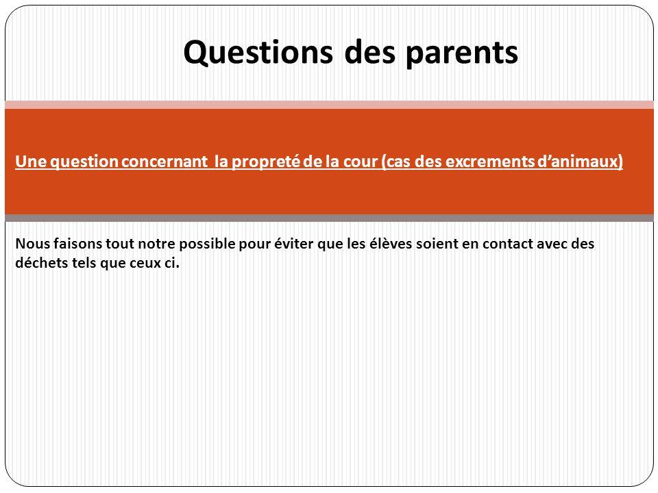 r Questions des parents Une question concernant la propreté de la cour (cas des excrements danimaux) Nous faisons tout notre possible pour éviter que