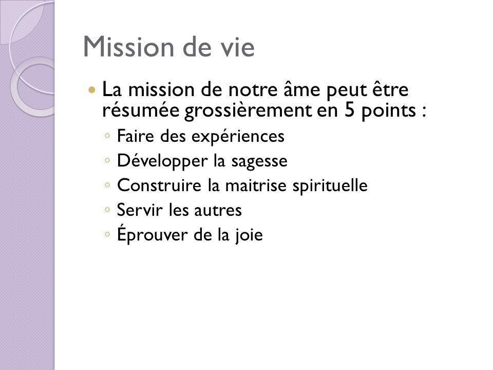 Mission de vie La mission de notre âme peut être résumée grossièrement en 5 points : Faire des expériences Développer la sagesse Construire la maitris