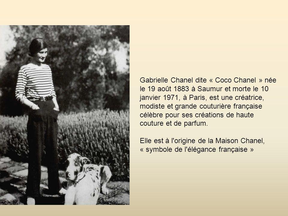 Gabrielle Chanel dite « Coco Chanel » née le 19 août 1883 à Saumur et morte le 10 janvier 1971, à Paris, est une créatrice, modiste et grande couturière française célèbre pour ses créations de haute couture et de parfum.