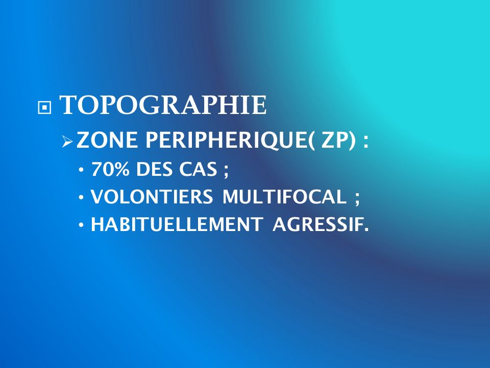 TOPOGRAPHIE ZONE PERIPHERIQUE( ZP) : 70% DES CAS ; VOLONTIERS MULTIFOCAL ; HABITUELLEMENT AGRESSIF.