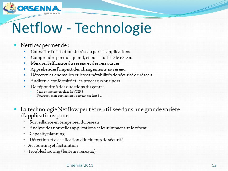 Netflow - Technologie Netflow permet de : Connaître lutilisation du réseau par les applications Comprendre par qui, quand, et où est utilisé le réseau