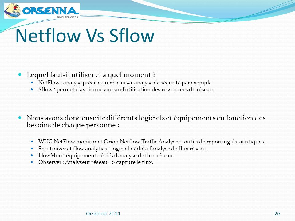 Netflow Vs Sflow Lequel faut-il utiliser et à quel moment ? NetFlow : analyse précise du réseau => analyse de sécurité par exemple Sflow : permet davo
