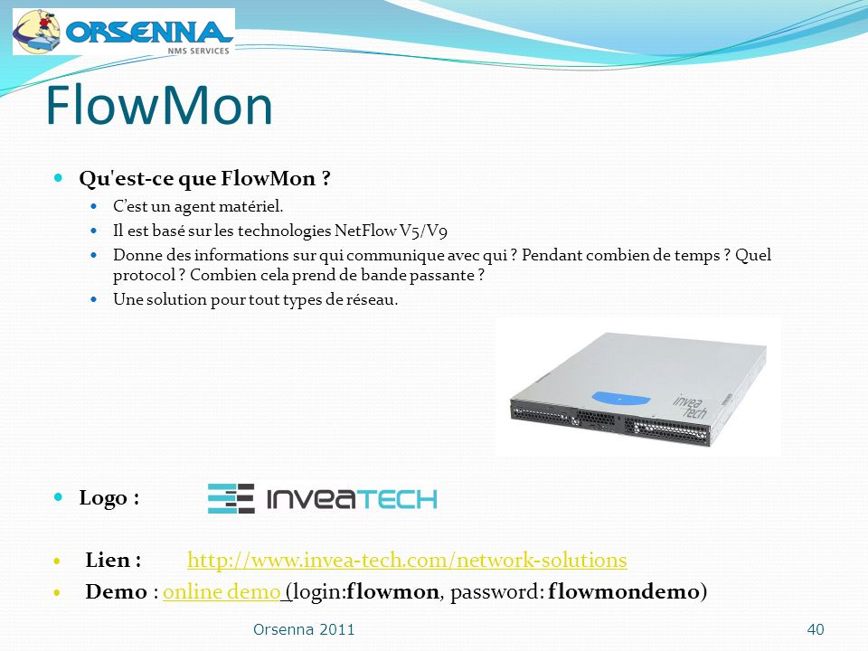 FlowMon Qu'est-ce que FlowMon ? Cest un agent matériel. Il est basé sur les technologies NetFlow V5/V9 Donne des informations sur qui communique avec