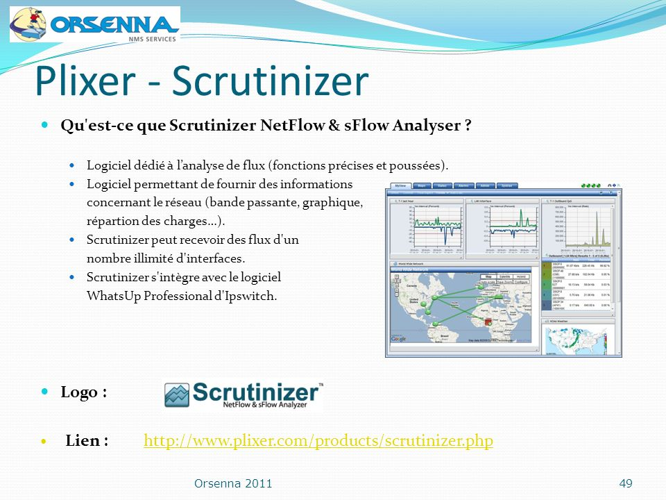 Plixer - Scrutinizer Qu'est-ce que Scrutinizer NetFlow & sFlow Analyser ? Logiciel dédié à lanalyse de flux (fonctions précises et poussées). Logiciel