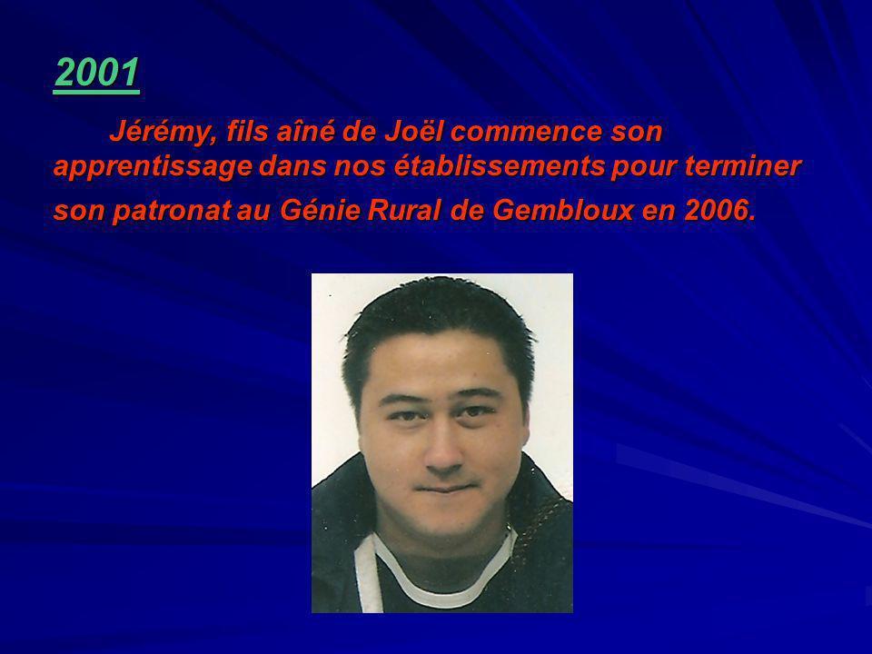 2001 Jérémy, fils aîné de Joël commence son apprentissage dans nos établissements pour terminer son patronat au Génie Rural de Gembloux en 2006. Jérém
