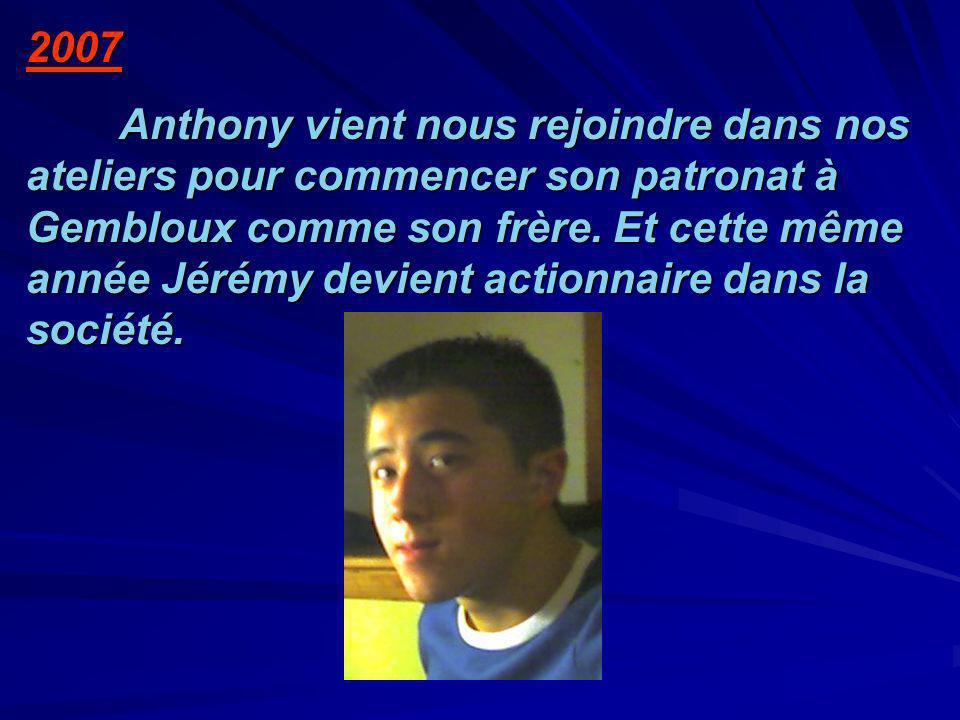 2007 Anthony vient nous rejoindre dans nos ateliers pour commencer son patronat à Gembloux comme son frère. Et cette même année Jérémy devient actionn